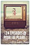 Vingt-quatre [24] épisodes pour lui plaire